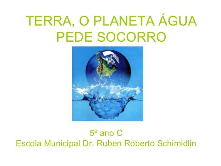 TERRA, O PLANETA ÁGUA     PEDE SOCORRO                  5º ano CEscola Municipal Dr. Ruben Roberto Schimidlin