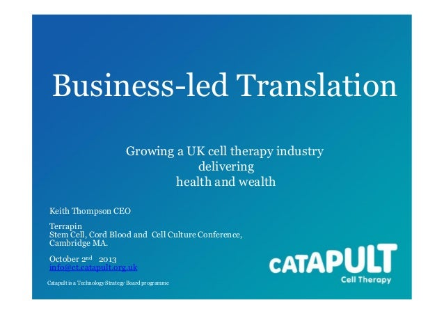 Business-led Translation Growing a UK cell therapy industry delivering health and wealth Keith Thompson CEO Terrapin Stem ...