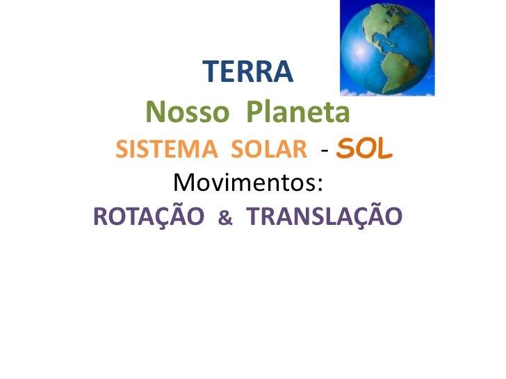TERRA   Nosso Planeta SISTEMA SOLAR - SOL      Movimentos:ROTAÇÃO & TRANSLAÇÃO