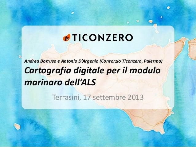 Andrea Borruso e Antonio D'Argenio (Consorzio Ticonzero, Palermo) Cartografia digitale per il modulo marinaro dell'ALS Ter...