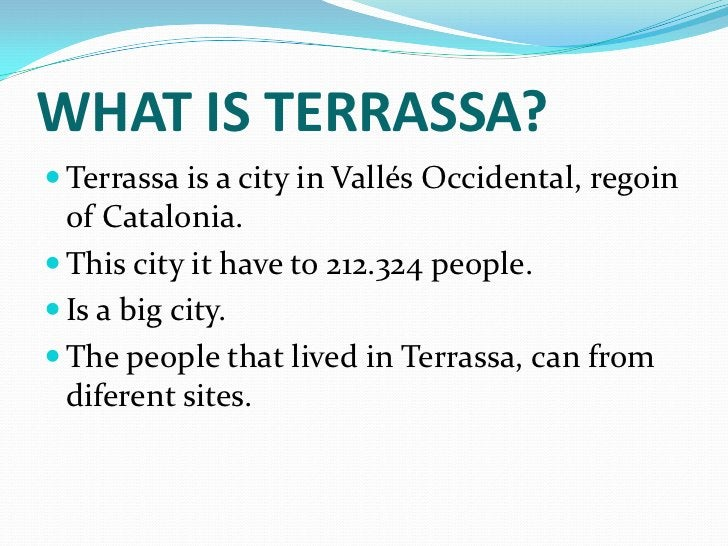 WHAT IS TERRASSA? Terrassa is a city in Vallés Occidental, regoin  of Catalonia. This city it have to 212.324 people. I...