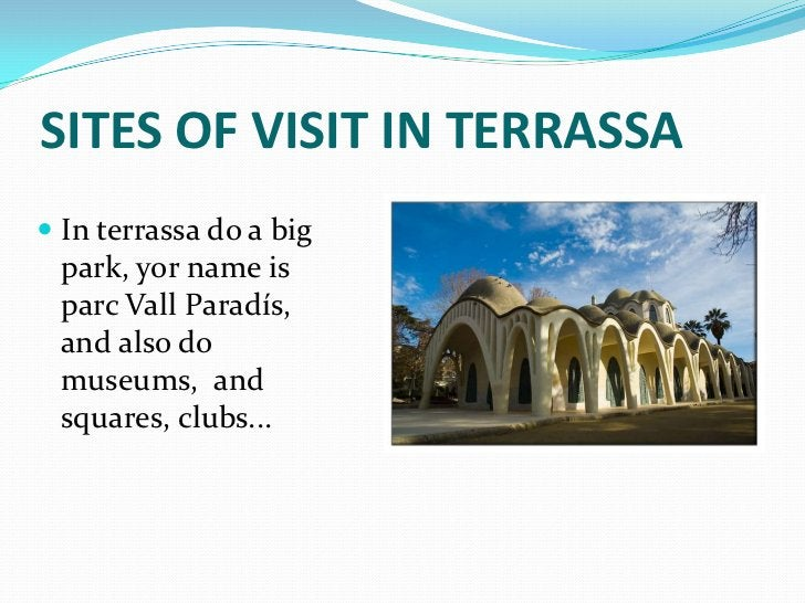 SITES OF VISIT IN TERRASSA In terrassa do a big  park, yor name is parc Vall Paradís, and also do museums, and squares, c...