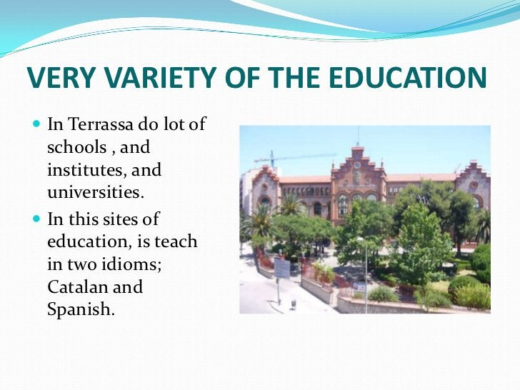VERY VARIETY OF THE EDUCATION In Terrassa do lot of  schools , and  institutes, and  universities. In this sites of  edu...