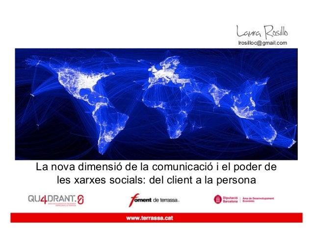 lrosilloc@gmail.comLa nova dimensió de la comunicació i el poder de    les xarxes socials: del client a la persona