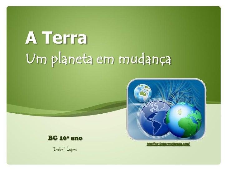 A Terra Um planeta em mudança        BG 10º ano     Isabel Lopes