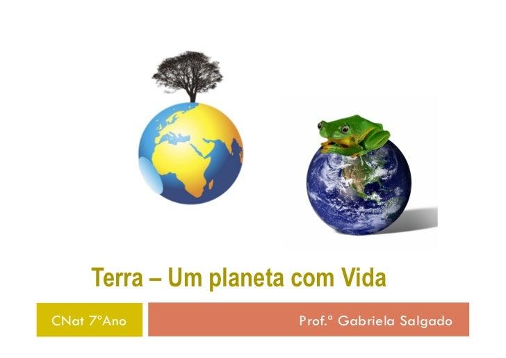 Terra – Um planeta com VidaCNat 7ºAno              Prof.ª Gabriela Salgado