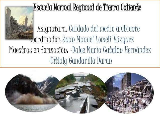 Escuela Normal Regional de Tierra Caliente Asignatura: Cuidado del medio ambiente Coordinador: Juan Manuel Lomelì Vázquez ...