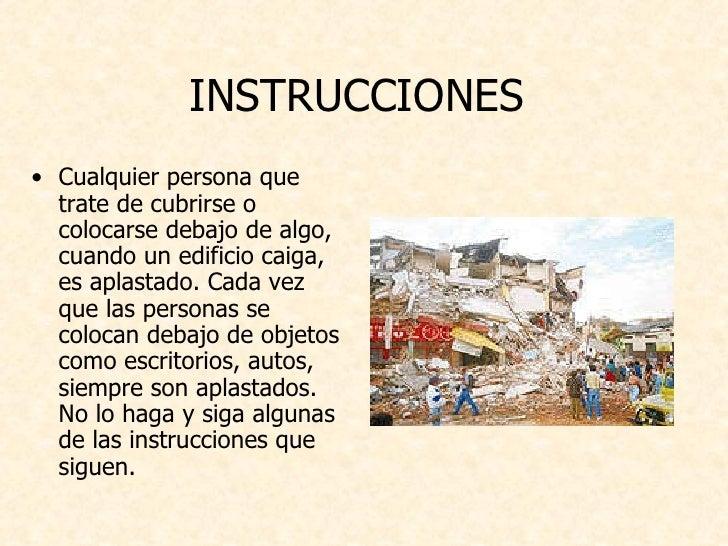 INSTRUCCIONES  <ul><li>Cualquier persona que trate de cubrirse o colocarse debajo de algo, cuando un edificio caiga, es ap...
