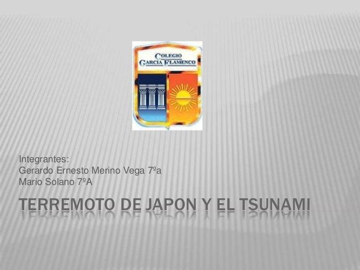 Terremoto de japon Y el tsunami<br />Integrantes:<br />Gerardo Ernesto Merino Vega 7ºa<br />Mario Solano 7ºA<br />