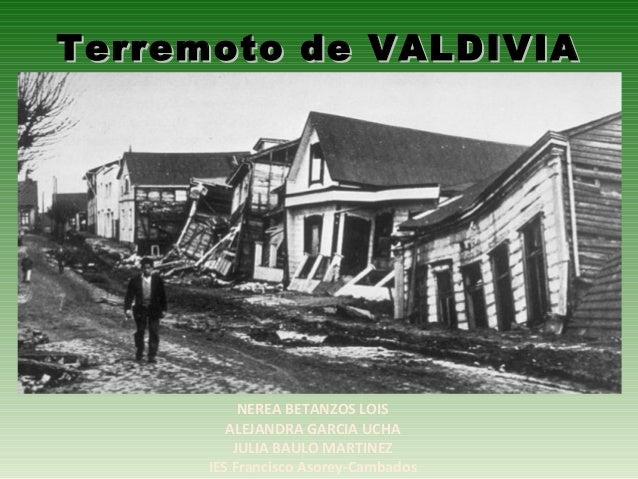 Terremoto de VALDIVIATerremoto de VALDIVIANEREA BETANZOS LOISALEJANDRA GARCIA UCHAJULIA BAULO MARTINEZIES Francisco Asorey...
