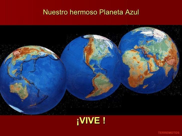 Nuestro hermoso Planeta Azul ¡VIVE ! TERREMOTOS