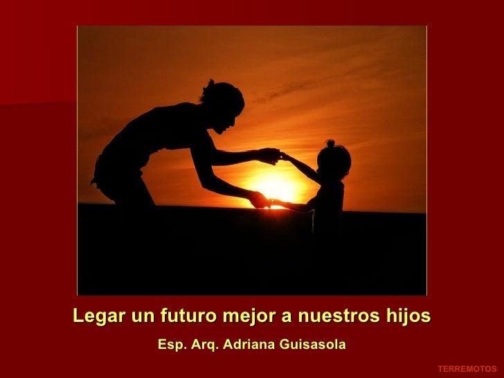 Legar un futuro mejor a nuestros hijos Esp. Arq. Adriana Guisasola TERREMOTOS