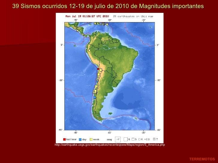 39 Sismos ocurridos 12-19 de julio de 2010 de Magnitudes importantes TERREMOTOS http://earthquake.usgs.gov/earthquakes/rec...