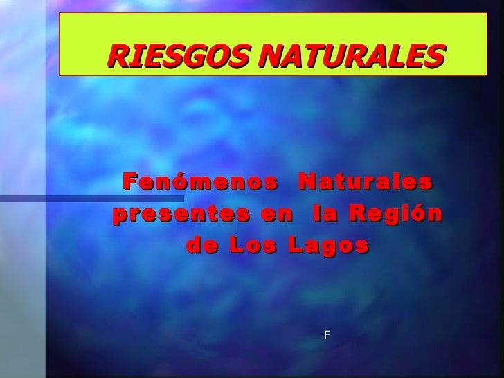 RIESGOS NATURALES Fenómenos  Naturales presentes en  la Región de Los Lagos F