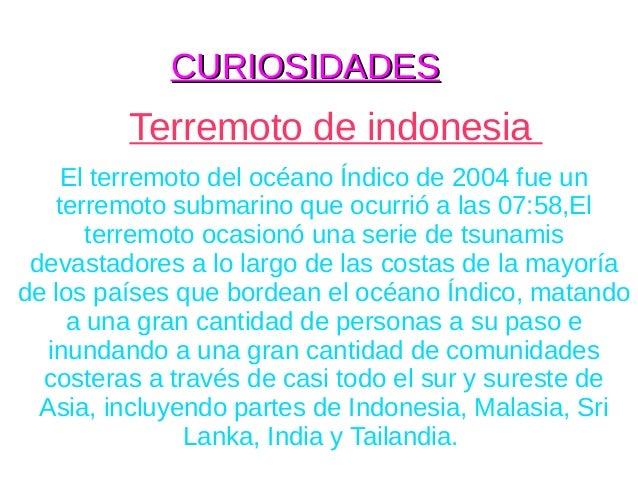 CURIOSIDADES         Terremoto de indonesia     El terremoto del océano Índico de 2004 fue un    terremoto submarino que o...