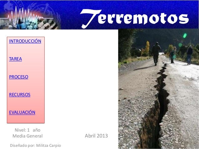 TerremotosINTRODUCCIÓNTAREAPROCESORECURSOSEVALUACIÓNDiseñado por: Militza CarpioAbril 2013Nivel: 1 añoMedia General