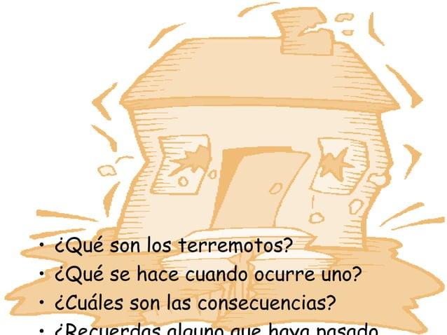 • ¿Qué son los terremotos?• ¿Qué se hace cuando ocurre uno?• ¿Cuáles son las consecuencias?
