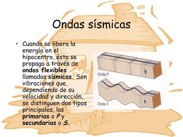 Ondas sísmicas• Cuando se libera la  energía en el  hipocentro, ésta se  propaga a través de  ondas flexibles  llamadas sí...