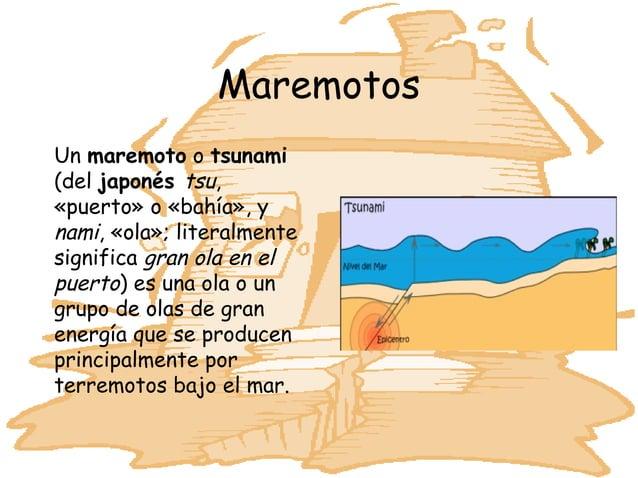 MaremotosUn maremoto o tsunami(del japonés tsu,«puerto» o «bahía», ynami, «ola»; literalmentesignifica gran ola en elpuert...