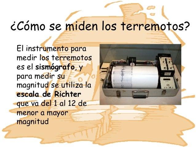 ¿Cómo se miden los terremotos? El instrumento para medir los terremotos es el sismógrafo, y para medir su magnitud se util...