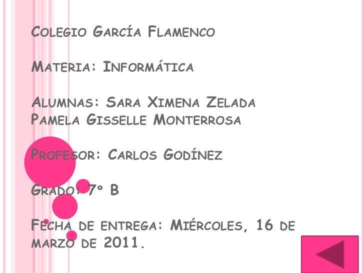 COLEGIO GARCÍA FLAMENCOMATERIA: INFORMÁTICAALUMNAS: SARA XIMENA ZELADAPAMELA GISSELLE MONTERROSAPROFESOR: CARLOS GODÍNEZGR...