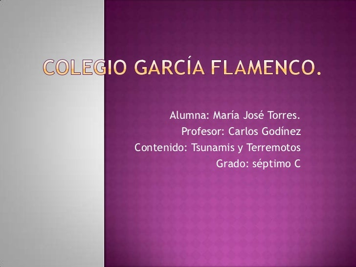 Colegio García Flamenco.<br />Alumna: María José Torres.<br />Profesor: Carlos Godínez<br />Contenido: Tsunamis y Terremot...
