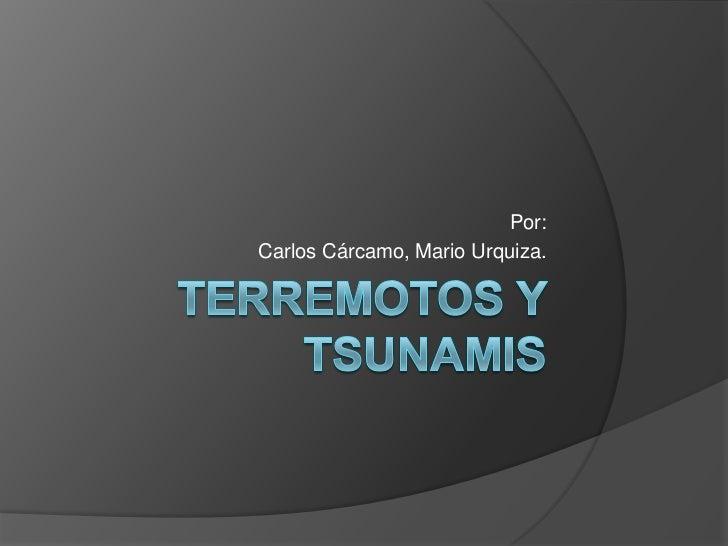 Terremotos Y Tsunamis<br />Por:<br />Carlos Cárcamo, Mario Urquiza.<br />