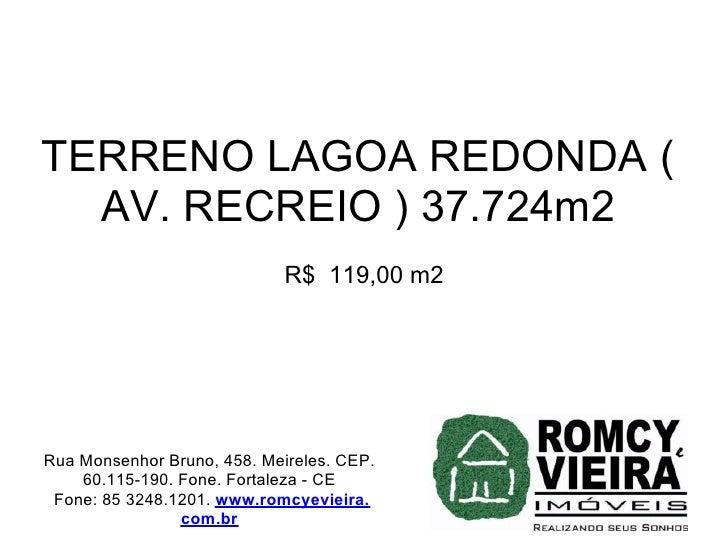 TERRENO LAGOA REDONDA (   AV. RECREIO ) 37.724m2                              R$ 119,00 m2     Rua Monsenhor Bruno, 458. M...