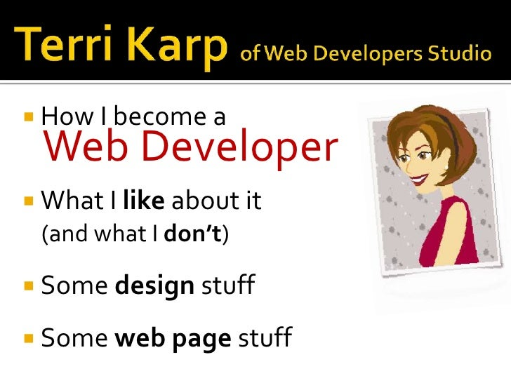 Terri Karp of Web Developers Studio<br />How I become a <br />Web Developer<br />What I like about it <br />(and what I do...