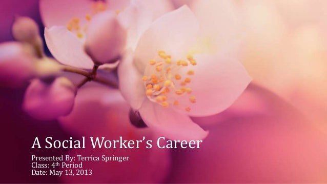 A Social Worker's CareerPresented By: Terrica SpringerClass: 4th PeriodDate: May 13, 2013