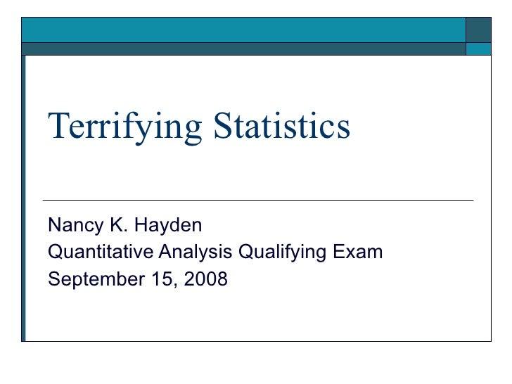 Terrifying Statistics Nancy K. Hayden Quantitative Analysis Qualifying Exam September 15, 2008