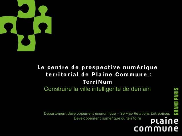Le centre de prospective numérique territorial de Plaine Commune : TerriNum Construire la ville intelligente de demain Dép...