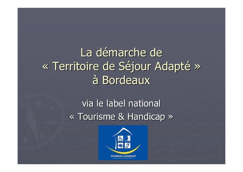 La démarche de « Territoire de Séjour Adapté »            à Bordeaux         via le label national      « Tourisme & Handi...