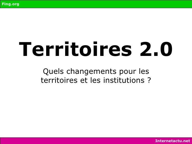 Territoires 2.0 Quels changements pour les territoires et les institutions ? Fing.org Internetactu.net