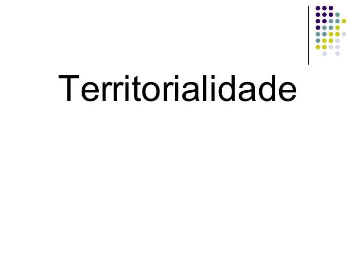 <ul><li>Territorialidade </li></ul>
