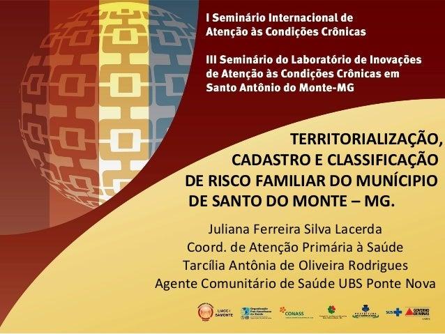 TERRITORIALIZAÇÃO,  CADASTRO  E  CLASSIFICAÇÃO  DE  RISCO  FAMILIAR  DO  MUNÍCIPIO  DE  SANTO  DO  MONTE  –  MG.  Juliana ...