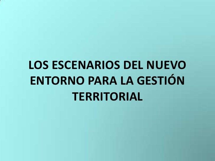 LOS ESCENARIOS DEL NUEVO ENTORNO PARA LA GESTIÓN TERRITORIAL<br />