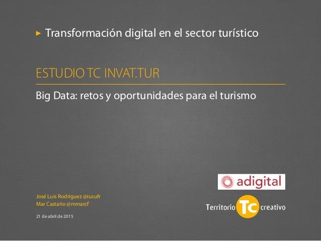 José Luis Rodríguez @iusufr Mar Castaño @mmarcf 21 de abril de 2015 Transformación digital en el sector turístico Big Data...