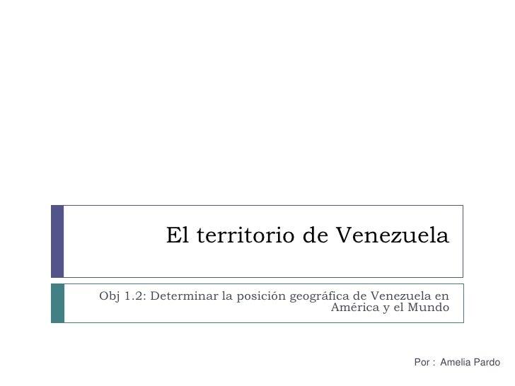 El territorio de Venezuela<br />Obj 1.2: Determinar la posición geográfica de Venezuela en América y el Mundo<br />Por :  ...