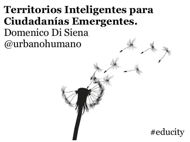 Territorios Inteligentes para Ciudadanías Emergentes. Domenico Di Siena @urbanohumano #educity