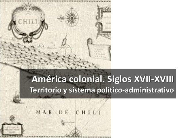 América colonial. Siglos XVII-XVIII Territorio y sistema político-administrativo