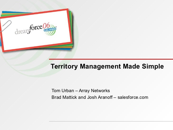 Territory Management Made Simple Tom Urban – Array Networks Brad Mattick and Josh Aranoff – salesforce.com