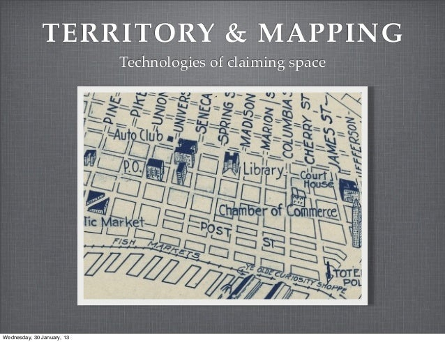 TERRITORY & MAPPING                            Technologies of claiming spaceWednesday, 30 January, 13