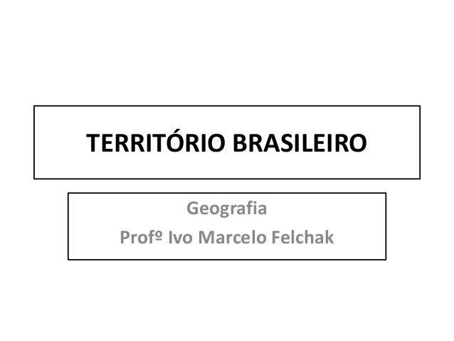 TERRITÓRIO BRASILEIRO Geografia Profº Ivo Marcelo Felchak