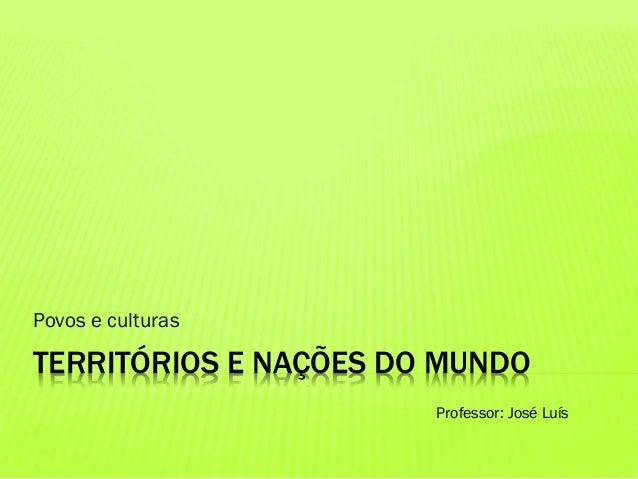 TERRITÓRIOS E NAÇÕES DO MUNDO Povos e culturas Professor: José Luís