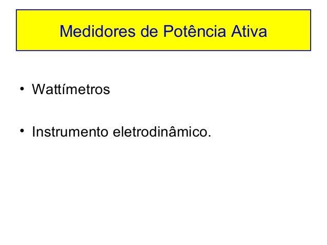 Medidores de Potência Ativa• Wattímetros• Instrumento eletrodinâmico.