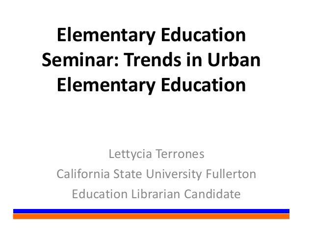 Elementary EducationSeminar: Trends in UrbanElementary EducationLettycia TerronesCalifornia State University FullertonEduc...