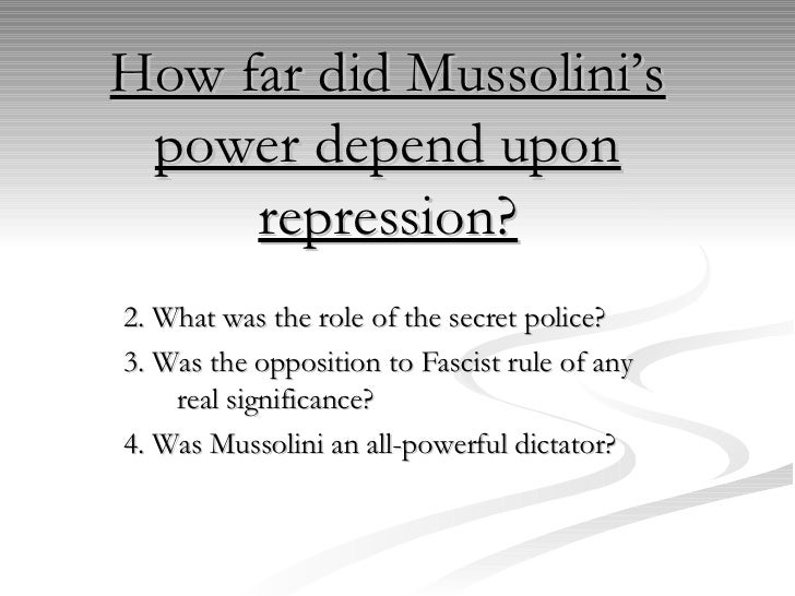 How far did Mussolini's power depend upon repression? 2. What was the role of the secret police? 3. Was the opposition to ...