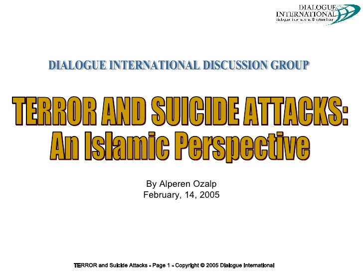 By Alperen Ozalp February, 14, 2005 DIALOGUE INTERNATIONAL DISCUSSION GROUP TERROR AND SUICIDE ATTACKS:  An Islamic Perspe...