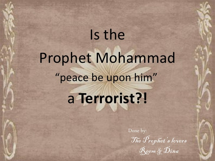 "Is the Prophet Mohammad  ""peace be upon him""    a Terrorist?!               Done by:                The Prophet's lovers  ..."